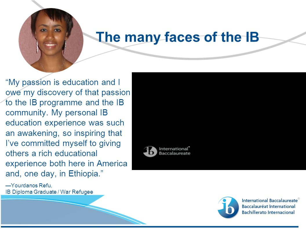 My passion is education and I owe my discovery of that passion to the IB programme and the IB community. My personal IB education experience was such