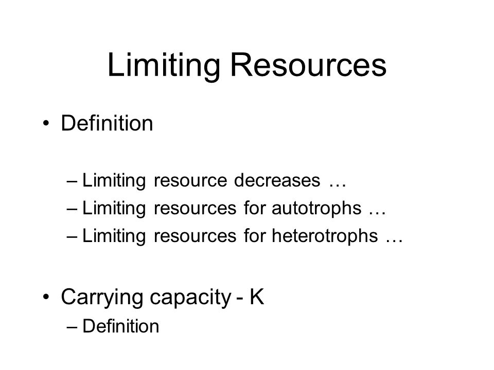 Limiting Resources Definition –Limiting resource decreases … –Limiting resources for autotrophs … –Limiting resources for heterotrophs … Carrying capa