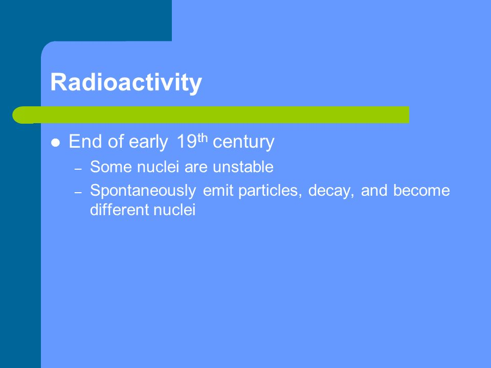 End of early 19 th century – Some nuclei are unstable – Spontaneously emit particles, decay, and become different nuclei