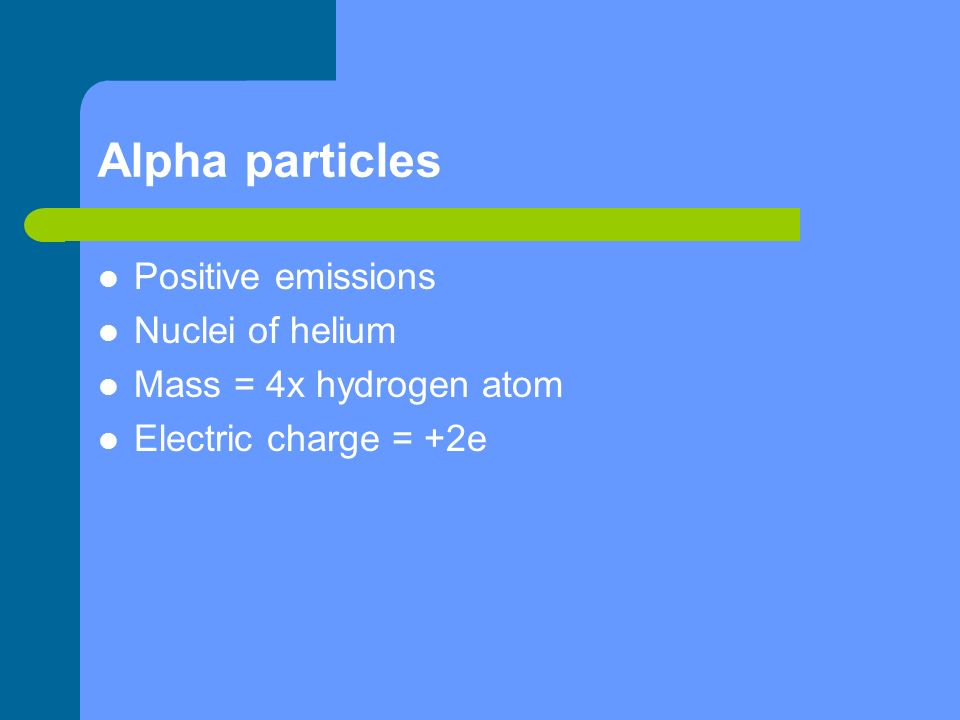 Alpha particles Positive emissions Nuclei of helium Mass = 4x hydrogen atom Electric charge = +2e