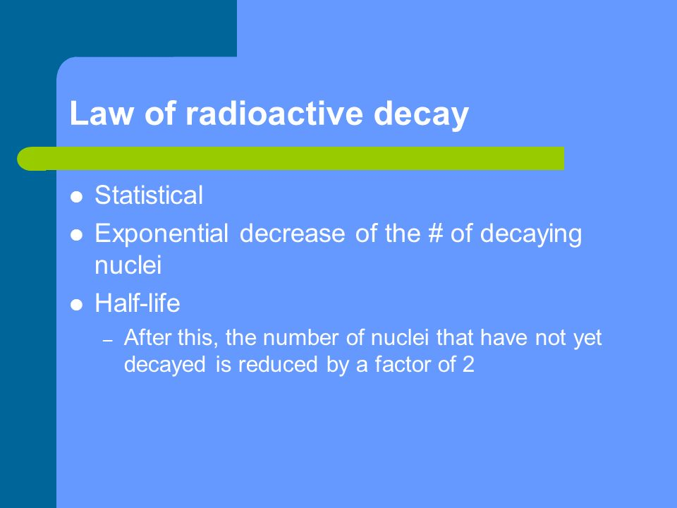 Law of radioactive decay Statistical Exponential decrease of the # of decaying nuclei Half-life – After this, the number of nuclei that have not yet d