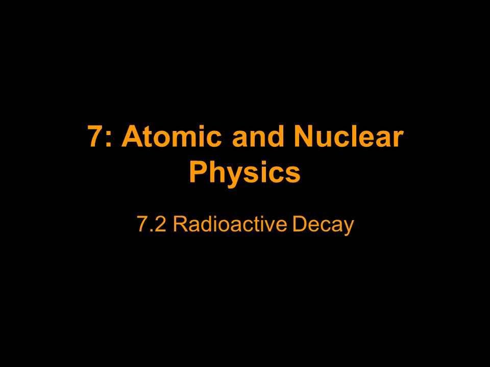 7: Atomic and Nuclear Physics 7.2 Radioactive Decay