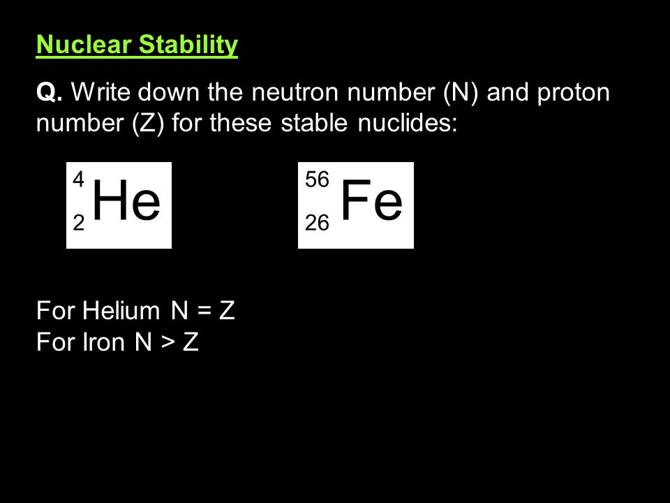 Nuclear Stability Q. Write down the neutron number (N) and proton number (Z) for these stable nuclides: For Helium N = Z For Iron N > Z 4 2 He 56 26 F