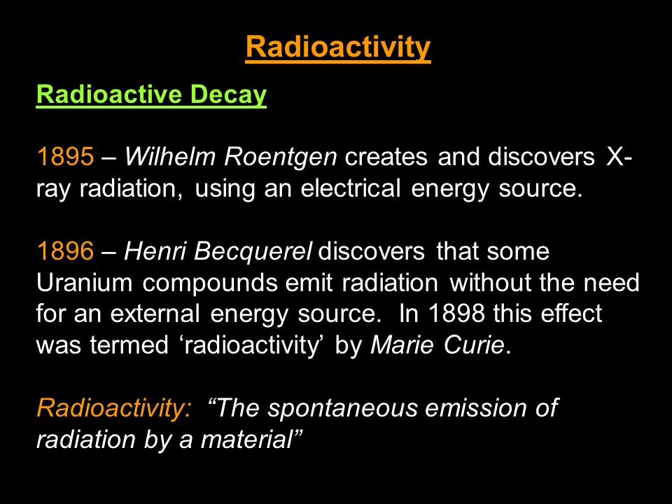 Radioactivity Radioactive Decay 1895 – Wilhelm Roentgen creates and discovers X- ray radiation, using an electrical energy source. 1896 – Henri Becque