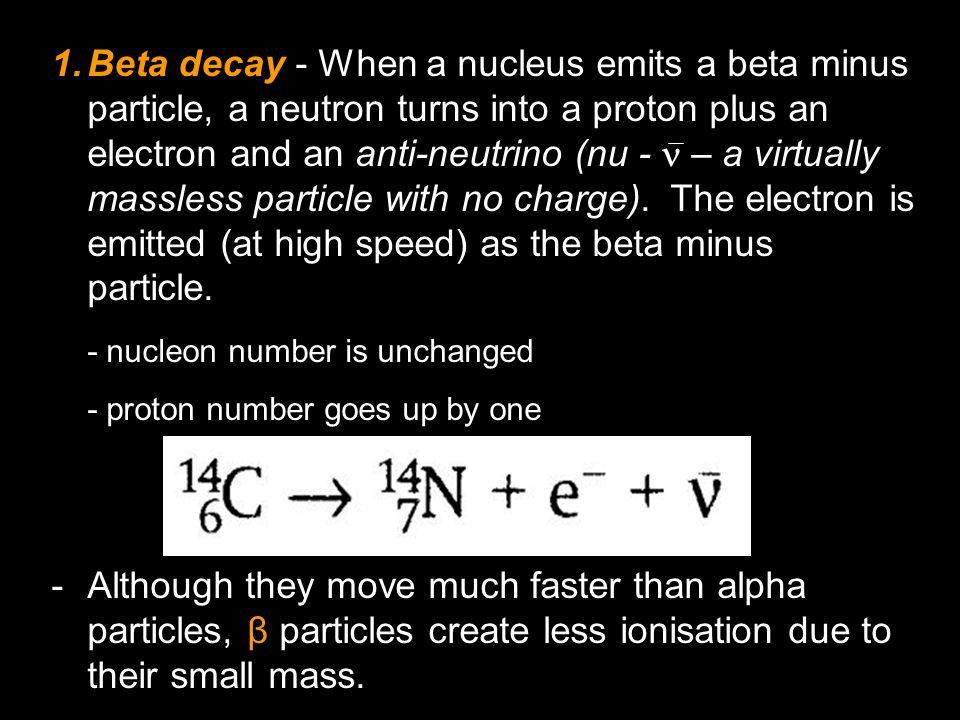 1.Beta decay - When a nucleus emits a beta minus particle, a neutron turns into a proton plus an electron and an anti-neutrino (nu - – a virtually mas