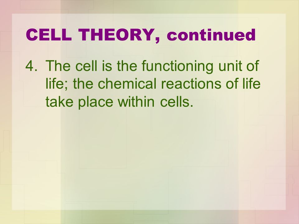 CELL THEORY, continued 4.The cell is the functioning unit of life; the chemical reactions of life take place within cells.