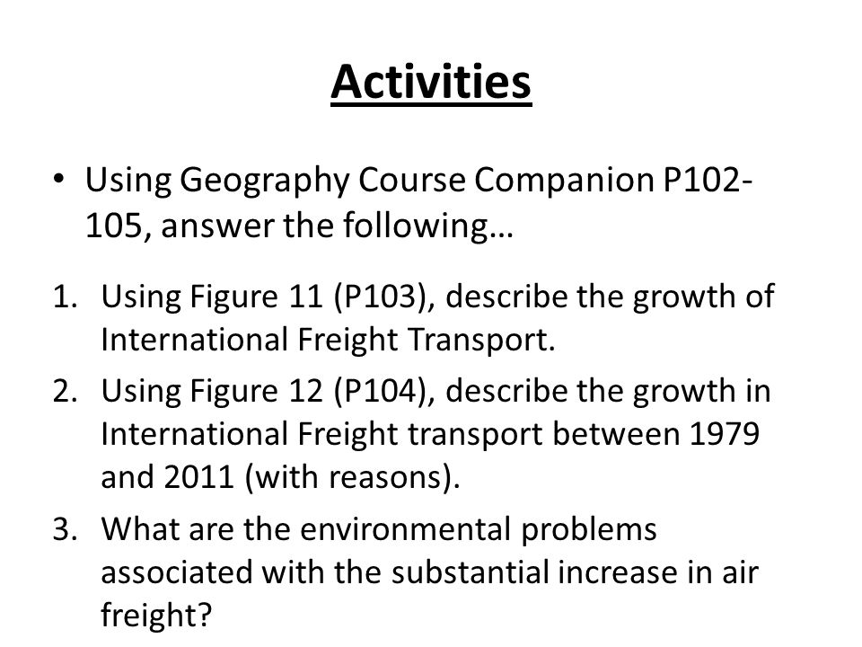 Activities Using Geography Course Companion P102- 105, answer the following… 1.Using Figure 11 (P103), describe the growth of International Freight Transport.