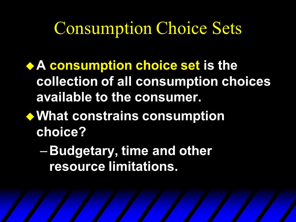 Consumption Choice Sets u A consumption choice set is the collection of all consumption choices available to the consumer. u What constrains consumpti