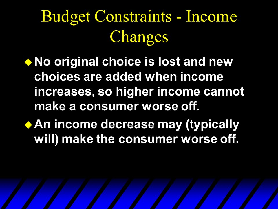 Budget Constraints - Income Changes u No original choice is lost and new choices are added when income increases, so higher income cannot make a consu