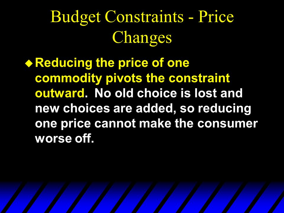 Budget Constraints - Price Changes u Reducing the price of one commodity pivots the constraint outward. No old choice is lost and new choices are adde