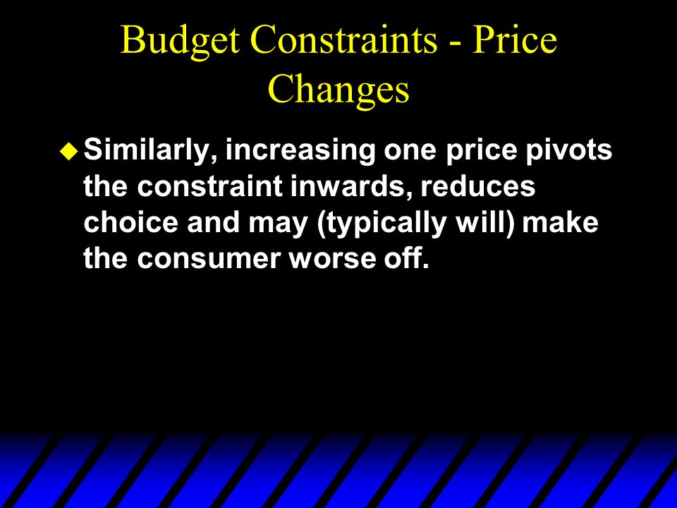 Budget Constraints - Price Changes u Similarly, increasing one price pivots the constraint inwards, reduces choice and may (typically will) make the c