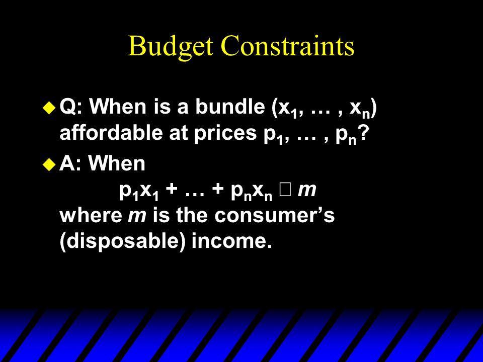 Budget Constraints u Q: When is a bundle (x 1, …, x n ) affordable at prices p 1, …, p n ? A: When p 1 x 1 + … + p n x n m where m is the consumers (d
