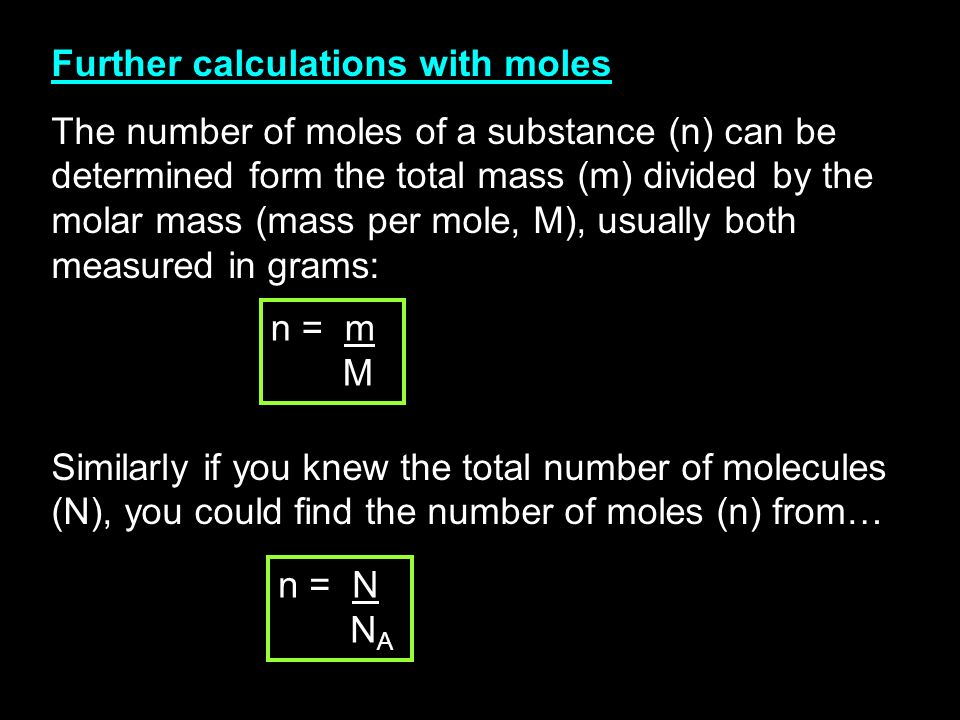 Further calculations with moles The number of moles of a substance (n) can be determined form the total mass (m) divided by the molar mass (mass per mole, M), usually both measured in grams: Similarly if you knew the total number of molecules (N), you could find the number of moles (n) from… n = m M n = N N A