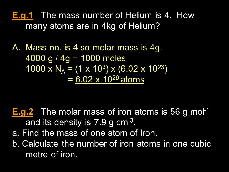 E.g.1 The mass number of Helium is 4. How many atoms are in 4kg of Helium.