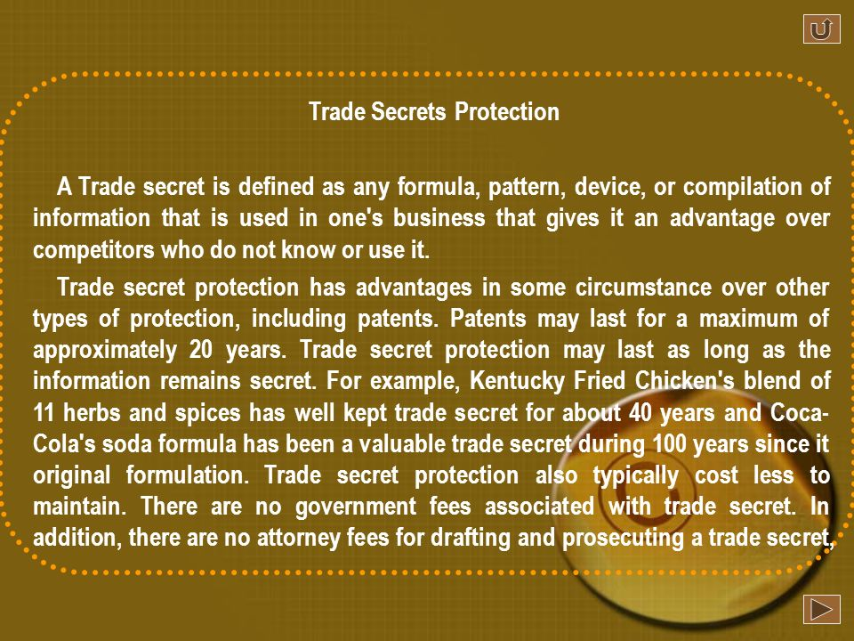 Trade Secrets Protection A Trade secret is defined as any formula, pattern, device, or compilation of information that is used in one s business that gives it an advantage over competitors who do not know or use it.