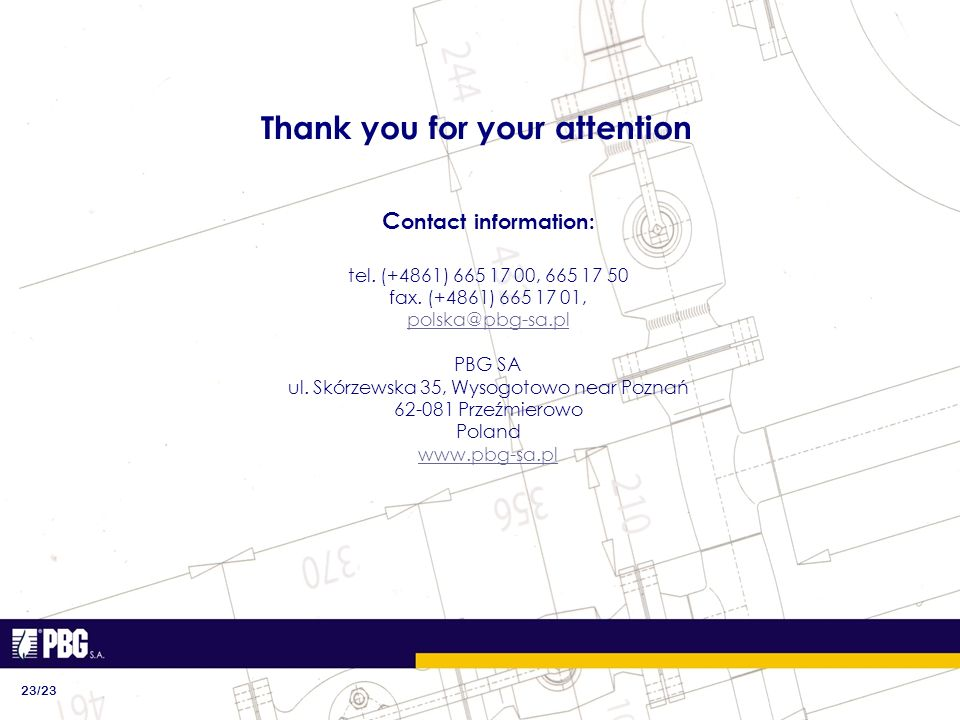 Thank you for your attention C ontact information: tel. (+4861) 665 17 00, 665 17 50 fax. (+4861) 665 17 01, polska@pbg-sa.pl PBG SA ul. Skórzewska 35