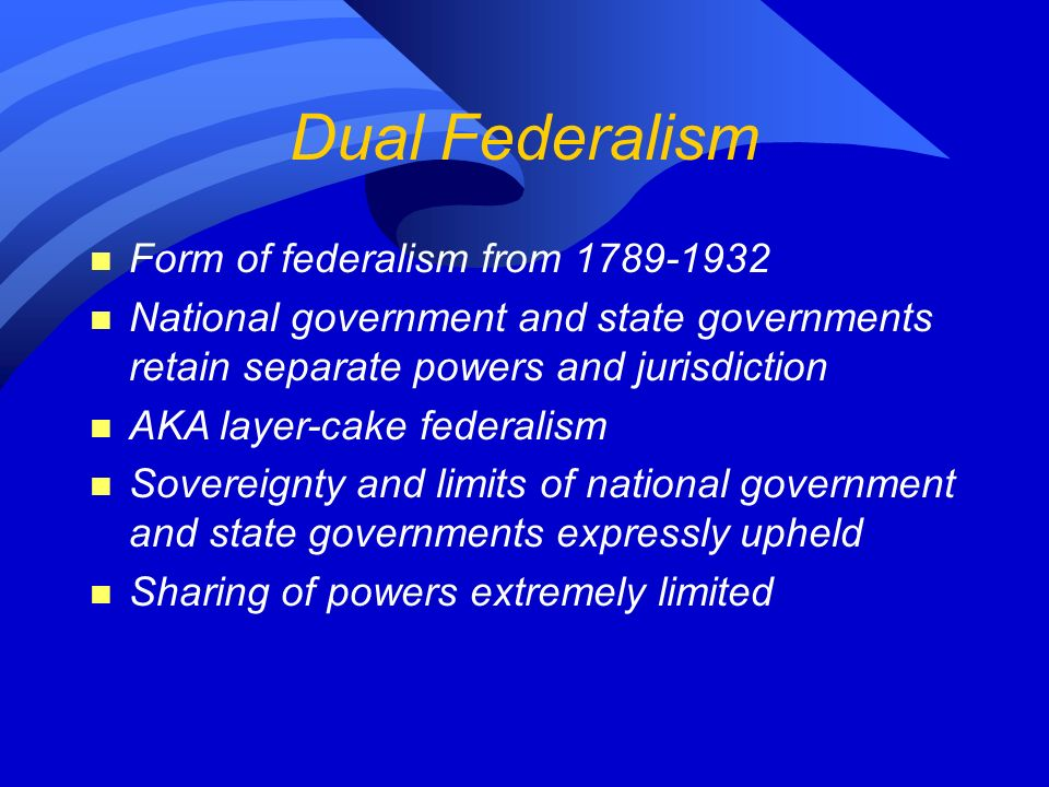 Dual Federalism n Form of federalism from 1789-1932 n National government and state governments retain separate powers and jurisdiction n AKA layer-cake federalism n Sovereignty and limits of national government and state governments expressly upheld n Sharing of powers extremely limited