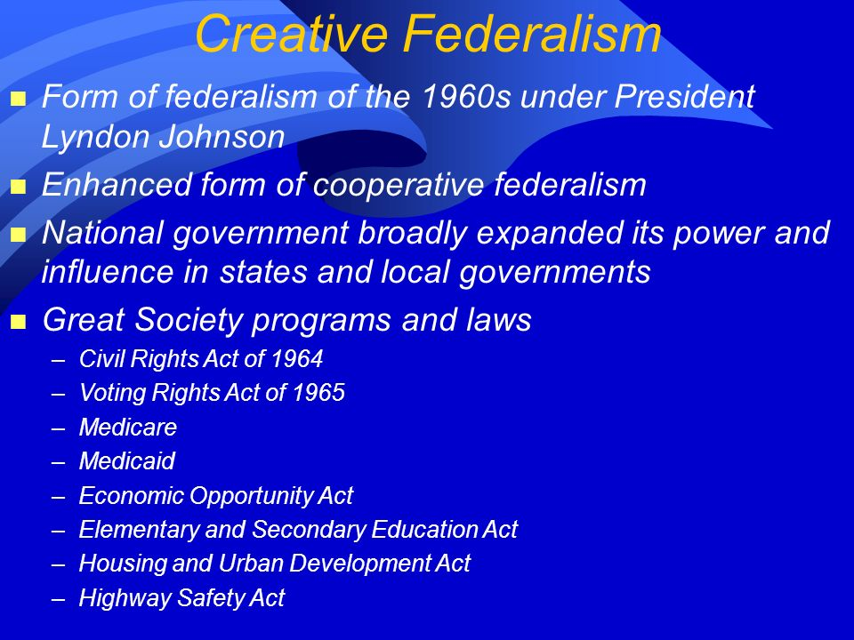 Creative Federalism n Form of federalism of the 1960s under President Lyndon Johnson n Enhanced form of cooperative federalism n National government broadly expanded its power and influence in states and local governments n Great Society programs and laws –Civil Rights Act of 1964 –Voting Rights Act of 1965 –Medicare –Medicaid –Economic Opportunity Act –Elementary and Secondary Education Act –Housing and Urban Development Act –Highway Safety Act