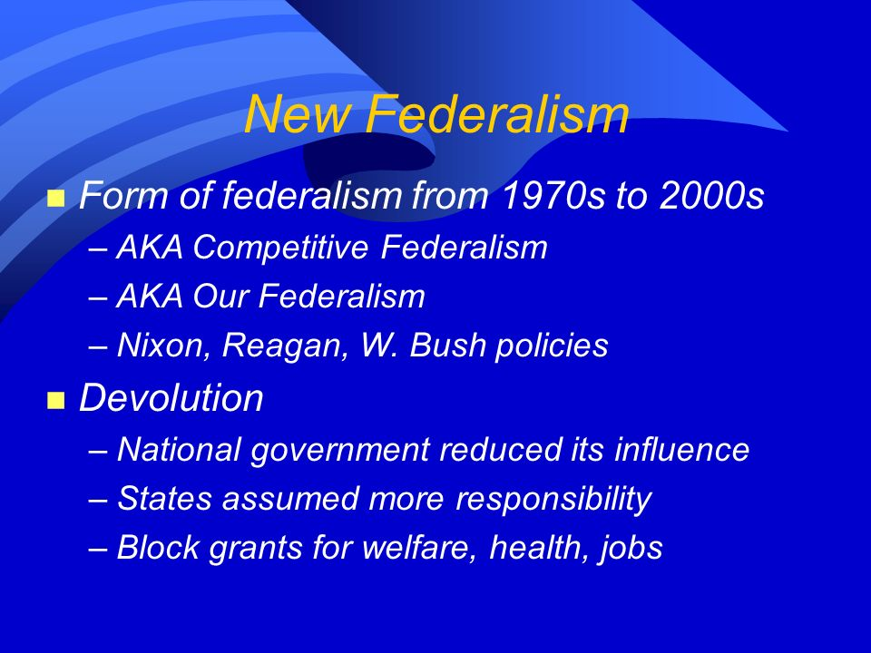 New Federalism n Form of federalism from 1970s to 2000s –AKA Competitive Federalism –AKA Our Federalism –Nixon, Reagan, W.