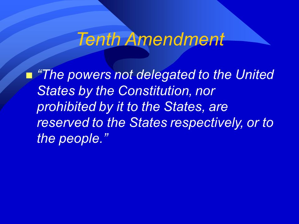 Tenth Amendment n The powers not delegated to the United States by the Constitution, nor prohibited by it to the States, are reserved to the States respectively, or to the people.