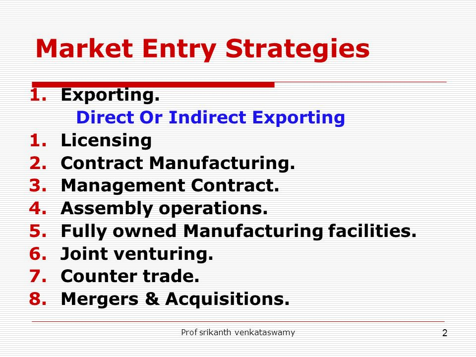 Prof srikanth venkataswamy 2 Market Entry Strategies 1.Exporting. Direct Or Indirect Exporting 1.Licensing 2.Contract Manufacturing. 3.Management Cont