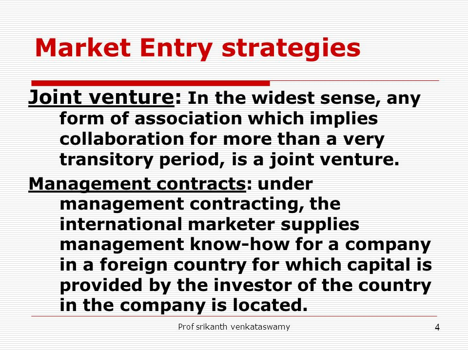 Prof srikanth venkataswamy 4 Market Entry strategies Joint venture: In the widest sense, any form of association which implies collaboration for more