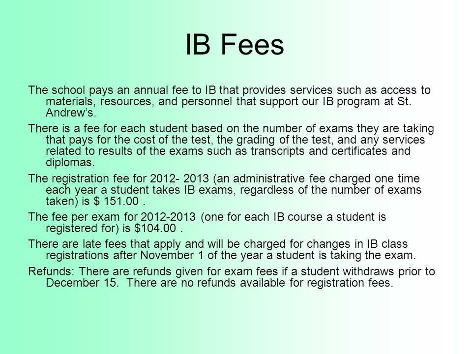 IB Fees The school pays an annual fee to IB that provides services such as access to materials, resources, and personnel that support our IB program a