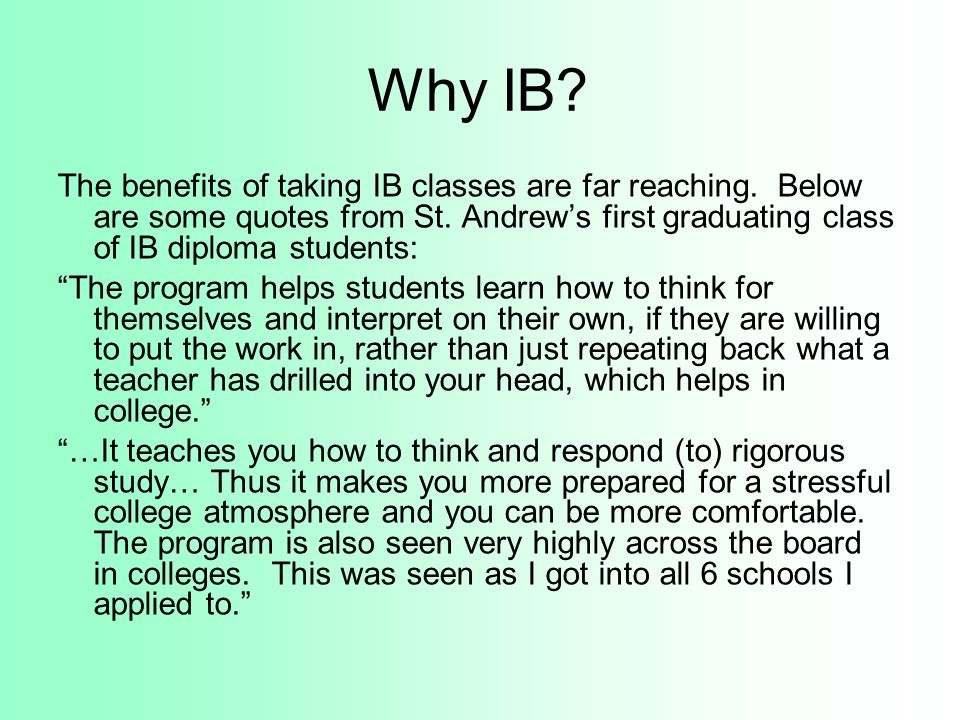 Why IB? The benefits of taking IB classes are far reaching. Below are some quotes from St. Andrews first graduating class of IB diploma students: The