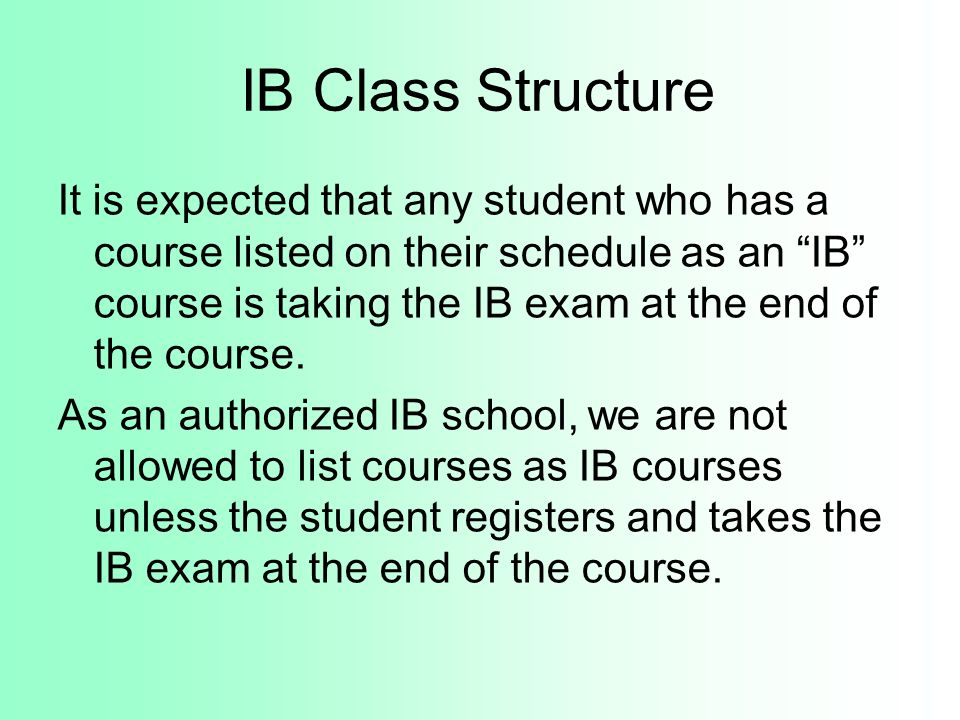 IB Class Structure It is expected that any student who has a course listed on their schedule as an IB course is taking the IB exam at the end of the c