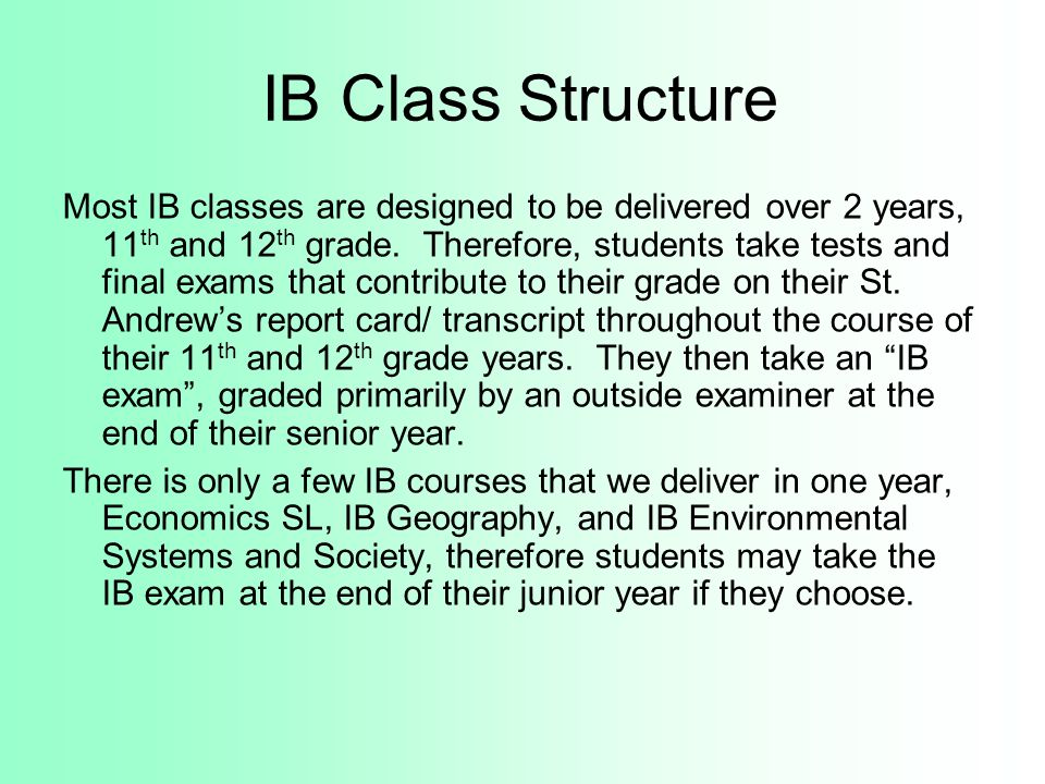 IB Class Structure Most IB classes are designed to be delivered over 2 years, 11 th and 12 th grade. Therefore, students take tests and final exams th