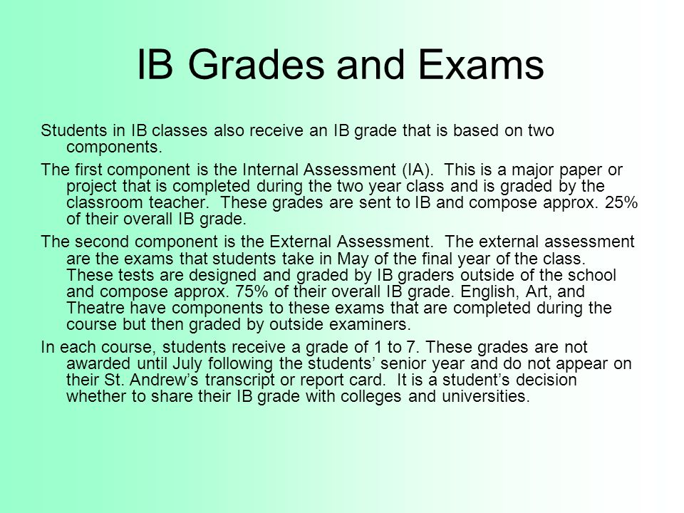 IB Grades and Exams Students in IB classes also receive an IB grade that is based on two components. The first component is the Internal Assessment (I