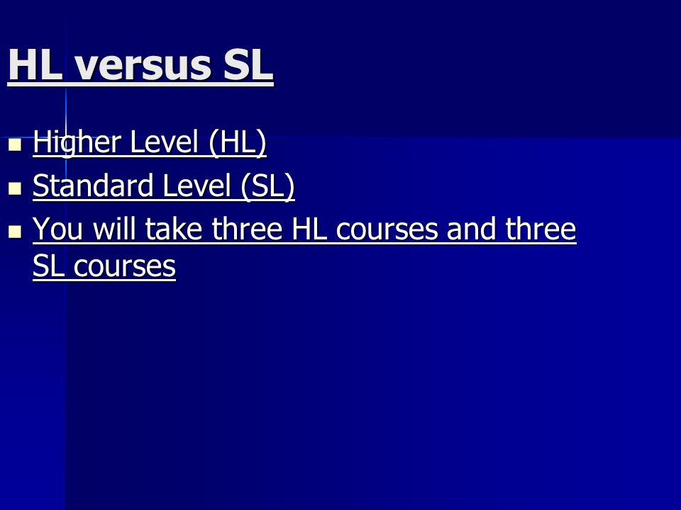 HL versus SL Higher Level (HL) Higher Level (HL) Standard Level (SL) Standard Level (SL) You will take three HL courses and three SL courses You will take three HL courses and three SL courses