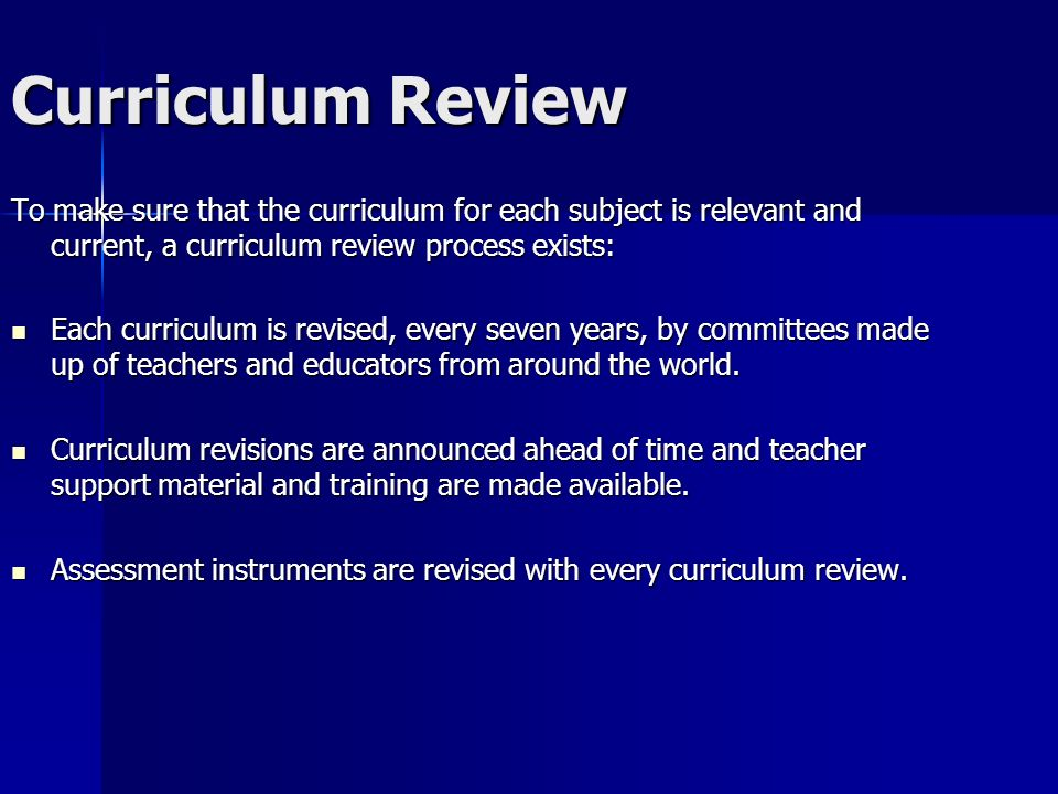 Curriculum Review To make sure that the curriculum for each subject is relevant and current, a curriculum review process exists: Each curriculum is revised, every seven years, by committees made up of teachers and educators from around the world.