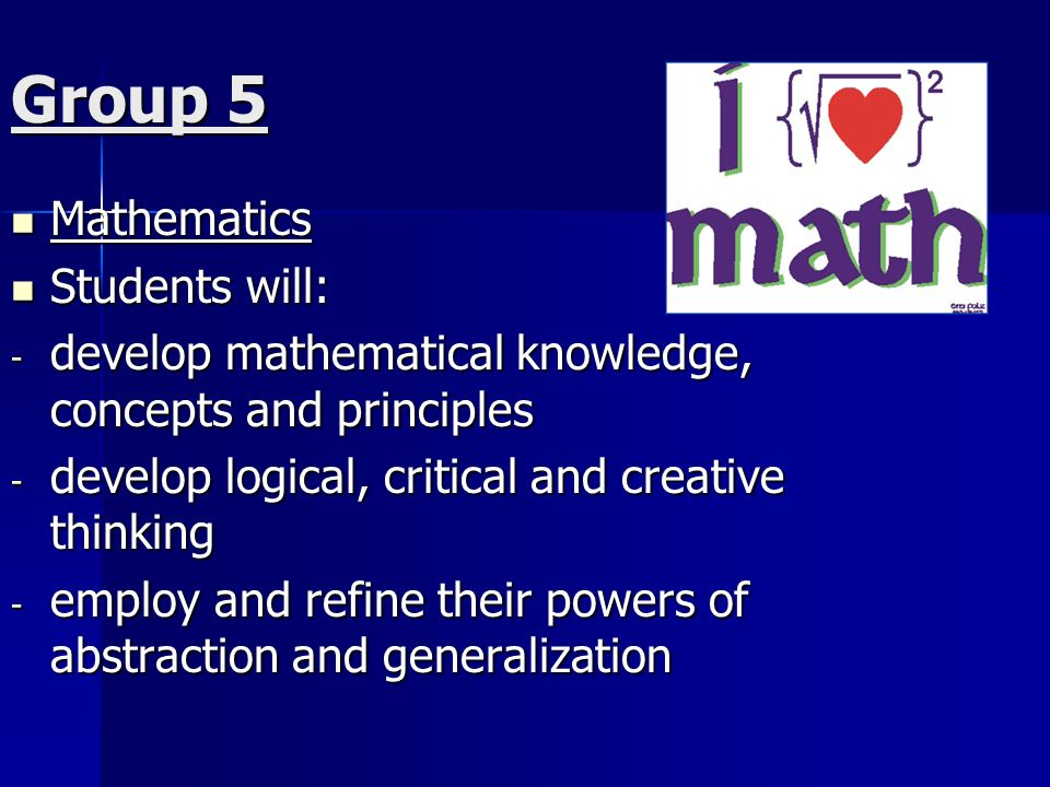 Group 5 Mathematics Mathematics Students will: Students will: - develop mathematical knowledge, concepts and principles - develop logical, critical and creative thinking - employ and refine their powers of abstraction and generalization