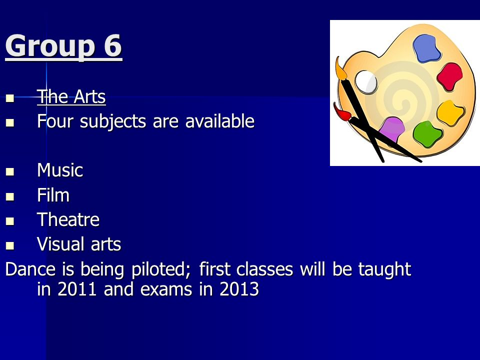 Group 6 The Arts The Arts Four subjects are available Four subjects are available Music Music Film Film Theatre Theatre Visual arts Visual arts Dance is being piloted; first classes will be taught in 2011 and exams in 2013