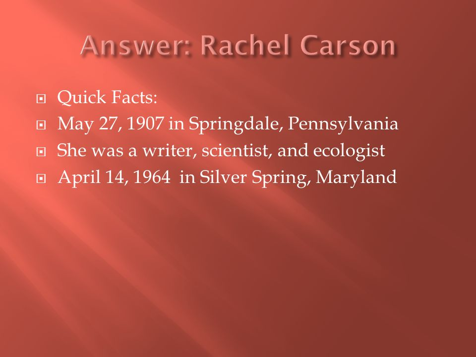 Quick Facts: May 27, 1907 in Springdale, Pennsylvania She was a writer, scientist, and ecologist April 14, 1964 in Silver Spring, Maryland