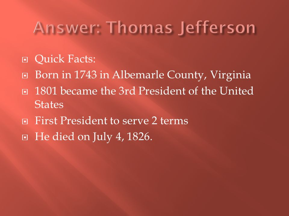 Quick Facts: Born in 1743 in Albemarle County, Virginia 1801 became the 3rd President of the United States First President to serve 2 terms He died on July 4, 1826.