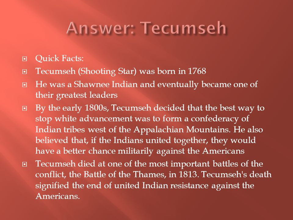 Quick Facts: Tecumseh (Shooting Star) was born in 1768 He was a Shawnee Indian and eventually became one of their greatest leaders By the early 1800s, Tecumseh decided that the best way to stop white advancement was to form a confederacy of Indian tribes west of the Appalachian Mountains.