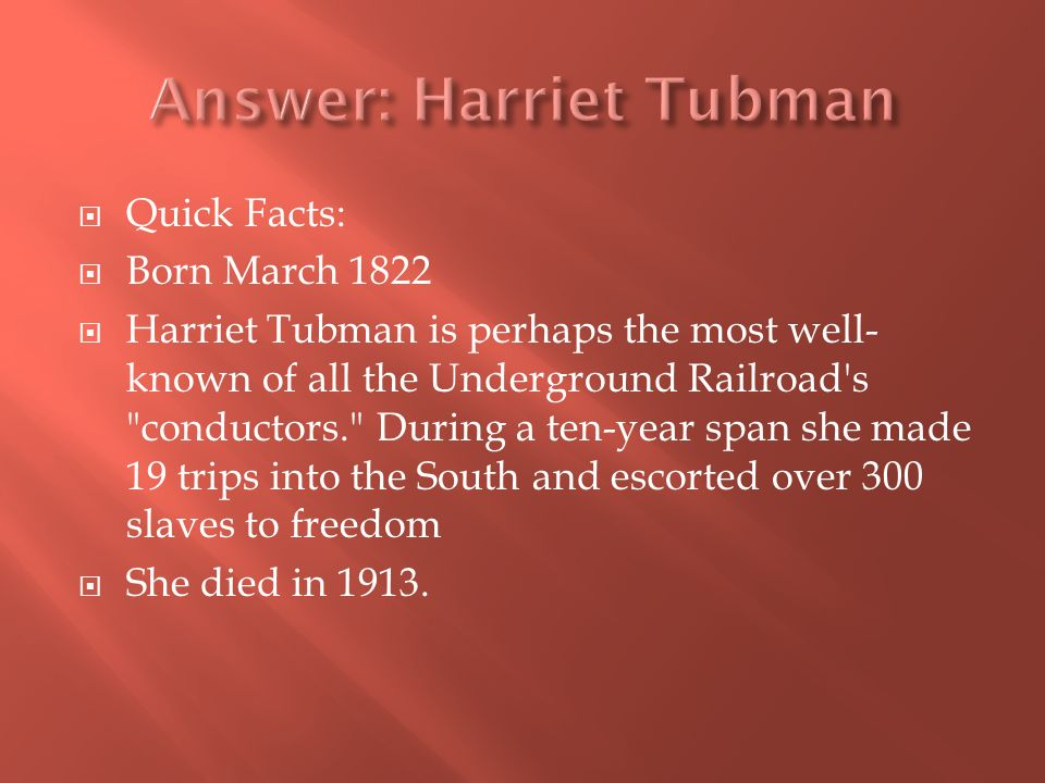Quick Facts: Born March 1822 Harriet Tubman is perhaps the most well- known of all the Underground Railroad s conductors. During a ten-year span she made 19 trips into the South and escorted over 300 slaves to freedom She died in 1913.
