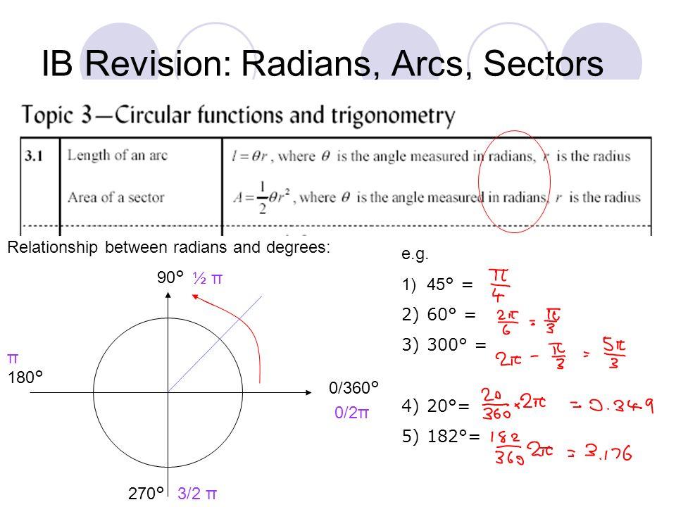 IB Revision: Radians, Arcs, Sectors Relationship between radians and degrees: 0/360 ° 90 ° 180 ° 270 ° 0/2π ½ π π 3/2 π e.g. 1)45 ° = 2)60° = 3)300° =
