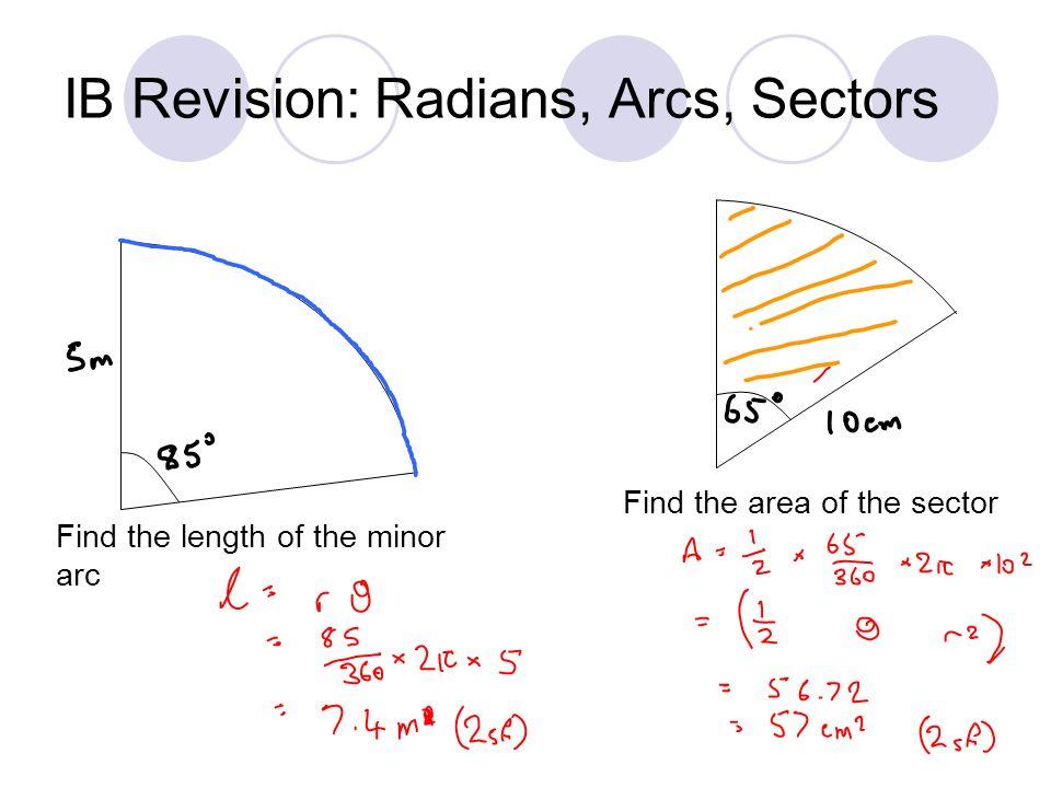 IB Revision: Radians, Arcs, Sectors Find the length of the minor arc Find the area of the sector