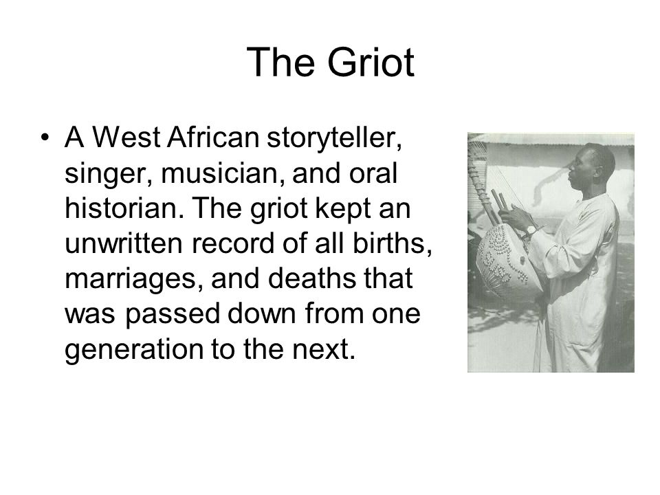The Griot A West African storyteller, singer, musician, and oral historian.