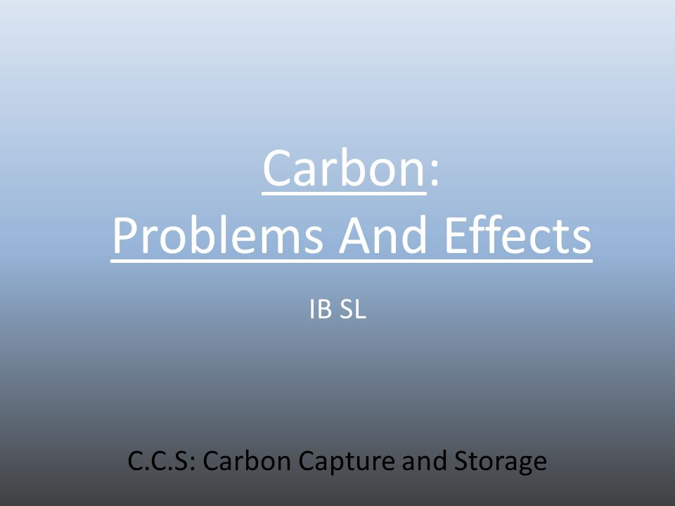 Carbon: Problems And Effects IB SL C.C.S: Carbon Capture and Storage