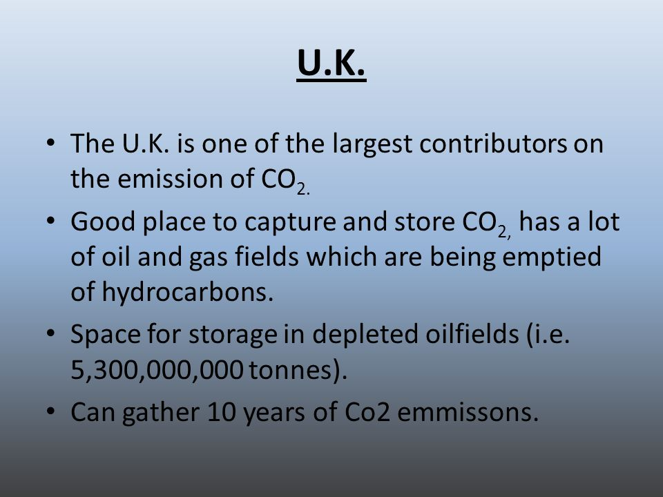 U.K. The U.K. is one of the largest contributors on the emission of CO 2. Good place to capture and store CO 2, has a lot of oil and gas fields which