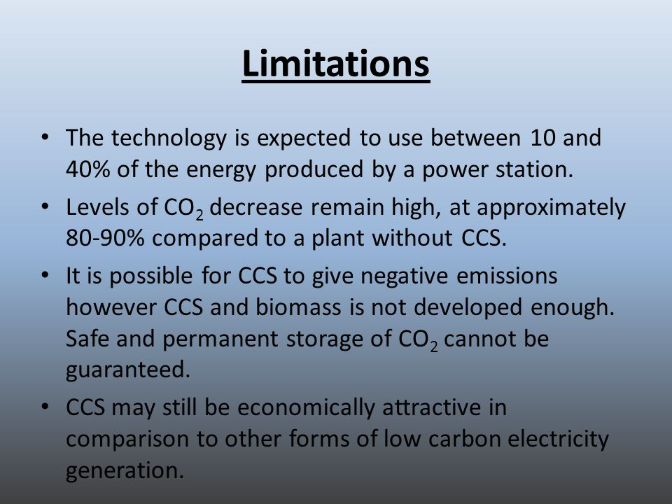 Limitations The technology is expected to use between 10 and 40% of the energy produced by a power station. Levels of CO 2 decrease remain high, at ap