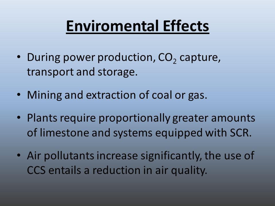 Enviromental Effects During power production, CO 2 capture, transport and storage. Mining and extraction of coal or gas. Plants require proportionally