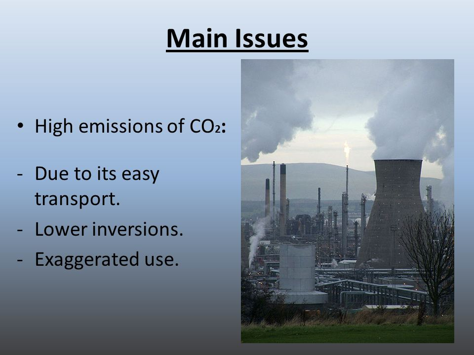 Main Issues High emissions of CO 2 : -Due to its easy transport. -Lower inversions. -Exaggerated use.