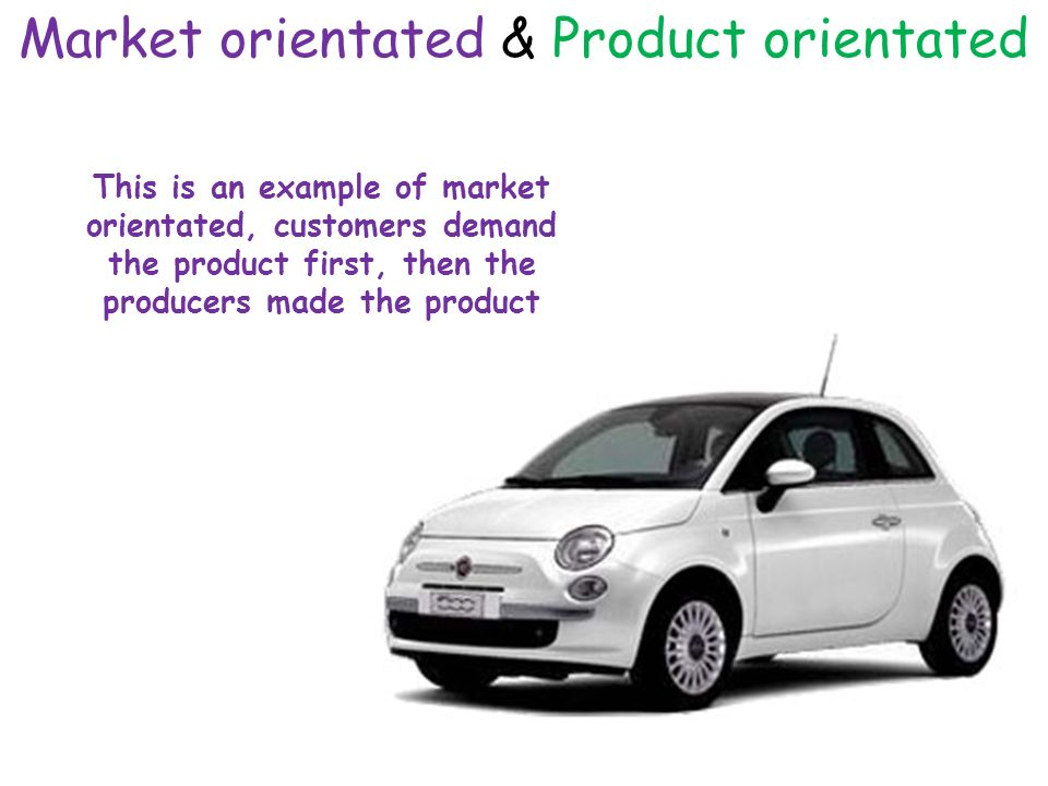 Market orientated & Product orientated This is an example of market orientated, customers demand the product first, then the producers made the product
