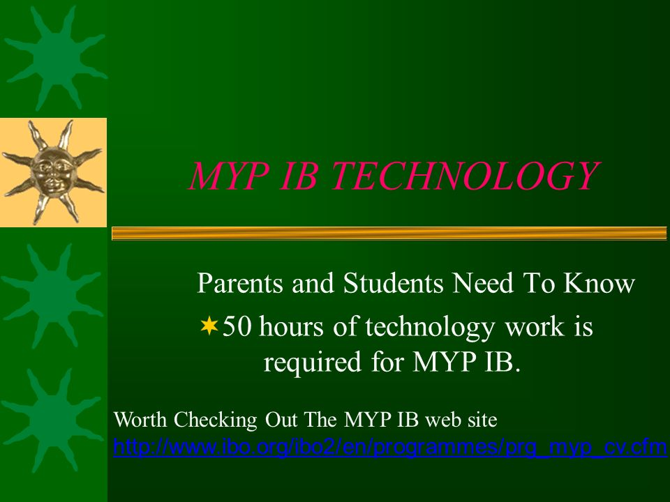 MYP IB TECHNOLOGY Parents and Students Need To Know 50 hours of technology work is required for MYP IB. Worth Checking Out The MYP IB web site http://