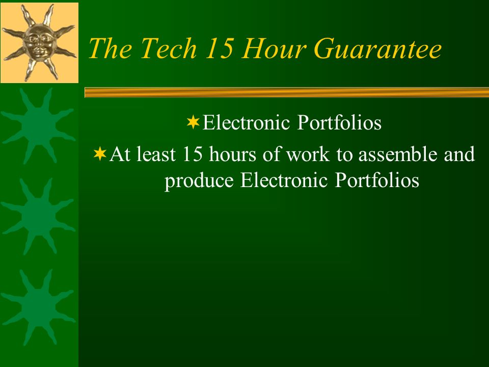 The Tech 15 Hour Guarantee Electronic Portfolios At least 15 hours of work to assemble and produce Electronic Portfolios